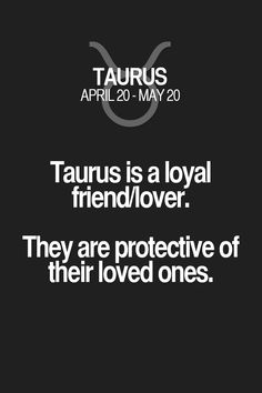 Taurus is a loyal friend/lover. They are protective of their loved ones. Taurus | Taurus Quotes | Taurus Horoscope | Taurus Zodiac Signs