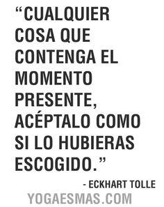 """¡Vive el ahora!  """"Cualquier cosa que contenga el momento presente, acéptalo como si lo hubieras escogido""""  - Eckhart Tolle"""