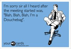 I'm sorry sir all I heard after the meeting started was, 'Blah, Blah, Blah, I'm a Douchebag'.