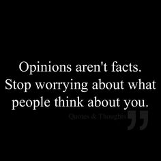Opinions aren't facts. Stop worrying about what people think about you. YES AND AMEN