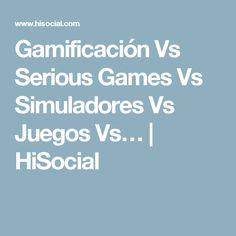 Gamificación Vs Serious Games Vs Simuladores Vs Juegos Vs… | HiSocial