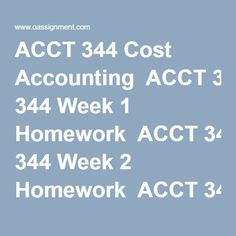 ACCT 344 Cost Accounting  ACCT 344 Week 1 Homework  ACCT 344 Week 2 Homework  ACCT 344 Week 3 Homework  ACCT 344 Week 5 Homework  ACCT 344 Week 6 Homework