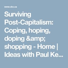 Surviving Post-Capitalism: Coping, hoping, doping & shopping - Home | Ideas with Paul Kennedy | CBC Radio