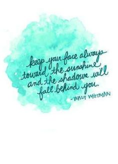 """""""Keep your face always toward the sunshine, and all the shadows will fall behind you."""" Walt Whitman"""