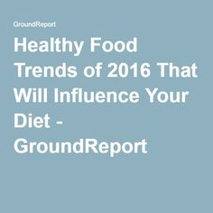 Healthy Food Trends of 2016 That Will Influence Your Diet - GroundReport