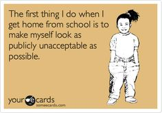 except I already look unacceptable at school, it just gets way worse after
