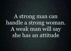 a strong man can handle a strong woman. a weak man will say she has an attitude.