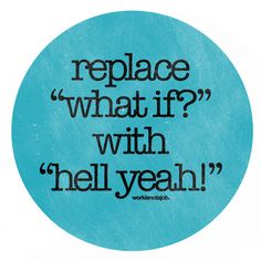"""replace """"what if?"""" with """"hell yeah!"""""""