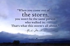 """""""When you come out of the storm, you won't be the same person who walked in. That's what the storm is all about."""""""
