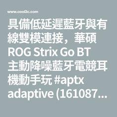 具備低延遲藍牙與有線雙模連接,華碩 ROG Strix Go BT 主動降噪藍牙電競耳機動手玩 #aptx adaptive (161087) - 癮科技 Cool3c