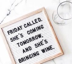 Friday called. She's coming tomorrow and She's bringing wine.