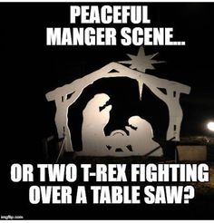 Peaceful Manger scene, or two T-Rex fighting over a table saw? Table Saw, A Table, Dinosaur Fight, T Rex Humor, Nerd Humor, Christian Memes, Christmas Humor, The Funny, Funny Jokes