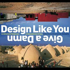 BOOKS — DESIGN LIKE YOU GIVE A DAMN: ARCHITECTURAL RESPONSES TO HUMANITARIAN CRISES www.twotwofourfour.com
