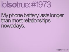 My phone battery lasts longer than most relationships nowadays