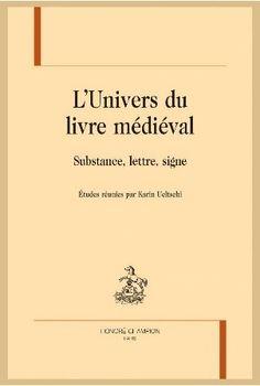 L'univers du livre médiéval : substance, lettre, signe / études réunies par Karin Ueltschi - Paris : Honoré Champion, 2014