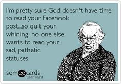 I'm pretty sure God doesn't have time to read your Facebook post...so quit your whining, no one else wants to read your sad, pathetic statuses.