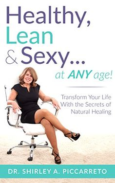 Healthy, Lean & Sexy...At Any Age!: Transform Your Life With The Secrets  of Natural Healing By Shirley Piccarreto  In Healthy, Lean & Sexy...at Any Age!, women will learn the proven secrets  to reclaim their powerful, sexy selves. Dr. Shirley Piccarreto uses her 30  years of experience in teaching and practicing health and wellness, to help  all women become their healthiest and happiest, regardless of age. Hundreds  of Dr. Shirley's clients have experienced success in the form weight…