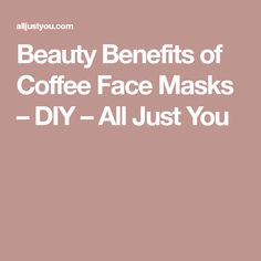 Beauty Benefits of Coffee Face Masks – DIY – All Just You