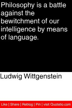 Ludwig Wittgenstein - Philosophy is a battle against the bewitchment of our intelligence by means of language. #quotations #quotes