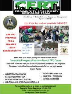 Community Emergency Response Team (CERT) Course 2015 Free if you live, work or worship in DeKalb County,  Course Topics:  DISASTER PREPAREDNESS  FIRE SUPPRESSION MEDICAL OPERATIONs LIGHT SEARCH & RESCUE OPERATIONS DISASTER PSYCHOLOGY TEAM ORG / CERT & TERRORISM AUTISM AWARENESS  2015 Class Start Dates • January 13, 2015 • April 16, 2015 • July 7, 2015  For more information contact: Specialist Robert Swanson E-Mail: raswanson@dekalbcountyga.gov