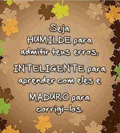 Seja humilde, inteligente e maduro... ;-)