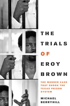 "The Trials of Eroy Brown by Michael Berryhill (2011). Presents the history of the three trials of Eroy Brown, a black inmate in the Ellis Unit in Huntsville charged with murder in the deaths of two white Texas prison officials. Describes strategies used by the team of defense attorneys to win an acquittal under the plea of self-defense. Argues that this acquittal, coupled with the 1980 ruling in Ruiz v. Estelle ended the ""plantation mentality of Texas prisons."""