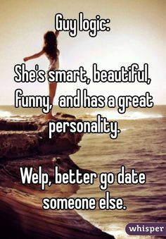 """""""Guy logic: She's smart, beautiful, funny,  and has a great personality. Welp, better go date someone else."""""""