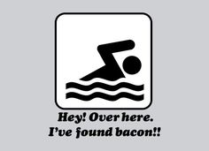 I've found bacon!!...hah...as long as it gets me to the other side of the pool it works for me!