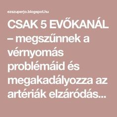 CSAK 5 EVŐKANÁL – megszűnnek a vérnyomás problémáid és megakadályozza az artériák elzáródását! - EZ SZUPER JÓ Health Eating, Home Remedies, Health Fitness, Medical, Healthy, Places, Bridge Pattern, Lower Blood Pressure, Medical Doctor