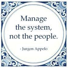 Manage the system, not the people. - Jurgen Appelo