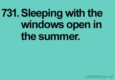 Sleeping with the windows open in the SPRING....not summer.  That would be awful here in hot as heck Missouri! :)