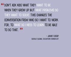 Here's a different spin on motivational Monday from Jaime Casap, a Google Global Education Evangelist. He says we should stop asking kids what they want to be when they grow up and instead, ask them what problems they want to solve.   We love this new way of thinking—it's a great way to challenge students to think about the future and what they can do to solve problems in the world!