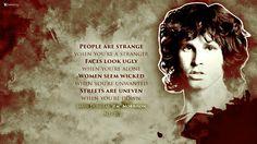 "People are strange, when you're a stranger. Faces look ugly, when you're alone. Women seem wicked .. when you're unwanted. Streets are uneven, when you're down. ― Jim Morrison.  James Douglas ""Jim"" Morrison [Dec 8, 1943 ― July 3, 1971] ♡ The Doors. #JimMorrison #Courson #Paris #Quotes #Music #27Club"