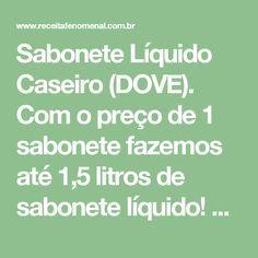 Sabonete Líquido Caseiro (DOVE). Com o preço de 1 sabonete fazemos até 1,5 litros de sabonete líquido! Entenda como funciona:     Receitas Fenomenal