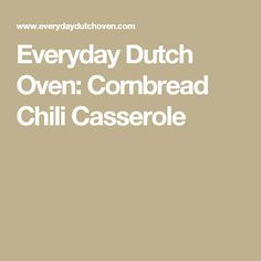 Everyday Dutch Oven: Cornbread Chili Casserole