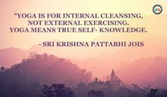 Yoga is for internal cleansing, not external exercising. Yoga means true self-knowledge.