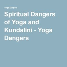 Spiritual Dangers of Yoga and Kundalini - Yoga Dangers