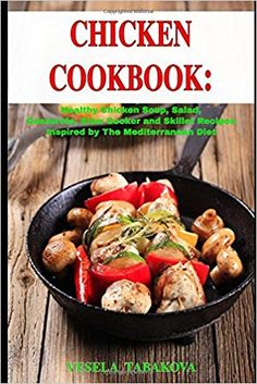 Chicken Cookbook: Healthy Chicken Soup, Salad, Casserole, Slow Cooker and Skillet Recipes Inspired by The Mediterranean Diet: Mediterranean Diet Cookbook (Healthy Cooking on a Budget): Vesela Tabakova, The Healthy Food Guide: 9781520434414: Amazon.com: Books