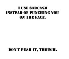 I Use Sarcasm Instead of Punching You In The Face ||