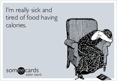I'm really sick and tired of food having calories.