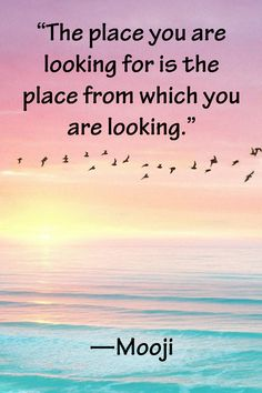 """The place you are looking for is the place from which you are looking."" —Mooji"