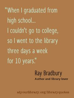 """When I graduated from high school...I couldn't go to college, so I went to the library three days a week for 10 years.""    Ray Bradbury will be missed.  He was a great author and believed in the universal value of libraries.  Share your story at http://atyourlibrary.org/libraryquotes    Quote is from 2009 NY Times article:   A Literary Legend Fights for a Local Library  http://www.nytimes.com/2009/06/20/us/20ventura.html"