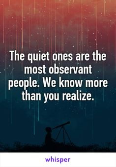 The quiet ones are the most observant people. We know more than you realize long before you have a clue we know. It ain't based on what we heard. Shy Quotes, True Quotes, Best Quotes, Funny Quotes, Depressing Quotes, Breakup Quotes, Wisdom Quotes, Quiet People Quotes, Quiet Quotes