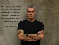 I guess you could say I am a loner, but i feel more lonely in a crowded room with boring people than i fell on my own (Henry Rollins)