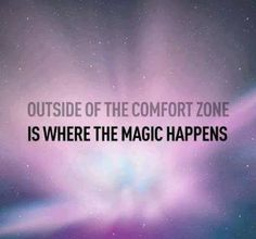 Outside of the comfort zone is where the magic happens.