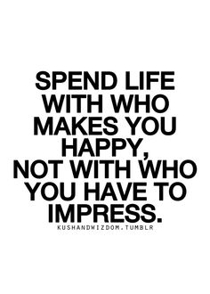 """""""Spend life with who makes you happy, not with who you have to impress."""""""