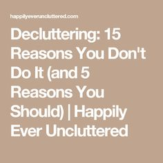 Decluttering: 15 Reasons You Don't Do It (and 5 Reasons You Should) | Happily Ever Uncluttered