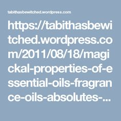https://tabithasbewitched.wordpress.com/2011/08/18/magickal-properties-of-essential-oils-fragrance-oils-absolutes-and-tinctures/