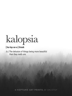 Kalopsia (Greek) Definition The delusion of things being more beautiful than they really are. ** Each definition print has a different background forest image ** Kalopsia Definition Prints, Greek Definition Wall Art, Beautiful Definition, Quote Prints, M The Words, Fancy Words, Weird Words, Pretty Words, Beautiful Words, Cool Words, Cool Greek Words, Art With Words, Greek Definition