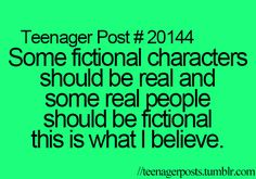 Some fictional characters should be real and some real people should be fictional this is what I believe.